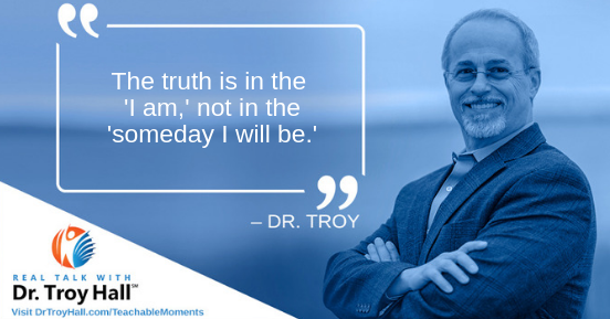 Dr. Troy The Truth Is In the I Am, not in the Someday I will be.