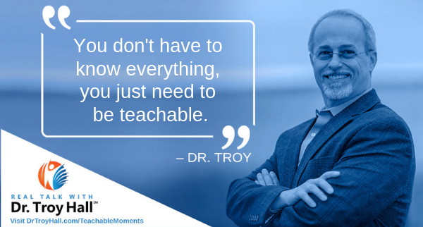 Dr. Troy You don't have to know everything, you just need to be teachable.