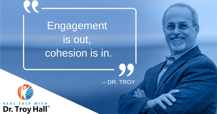 Dr. Troy Hall Engagement is out, cohesion is in